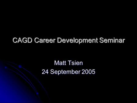 CAGD Career Development Seminar Matt Tsien 24 September 2005.