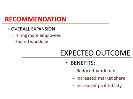 EXPECTED OUTCOME BENEFITS: – Reduced workload – Increased market share – Increased profitability RECOMMENDATION OVERALL EXPANSION ▫ Hiring more employees.