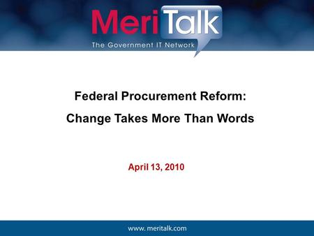Federal Procurement Reform: Change Takes More Than Words April 13, 2010.
