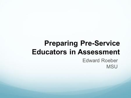 Preparing Pre-Service Educators in Assessment Edward Roeber MSU.
