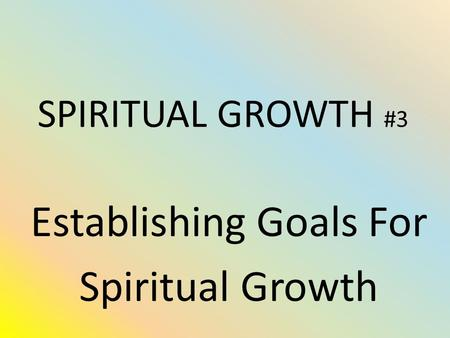 SPIRITUAL GROWTH #3 Establishing Goals For Spiritual Growth.