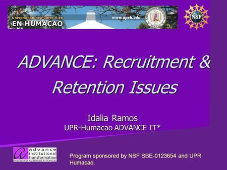 ADVANCE: Recruitment & Retention Issues Idalia Ramos UPR-Humacao ADVANCE IT* Program sponsored by NSF SBE-0123654 and UPR Humacao.