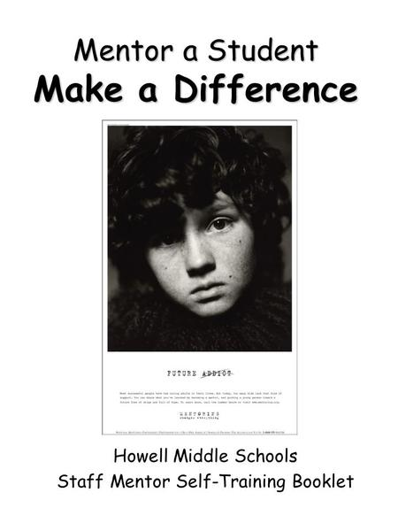 Mentor a Student Make a Difference Howell Middle Schools Staff Mentor Self-Training Booklet.