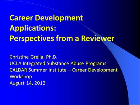 Career Development Applications: Perspectives from a Reviewer Christine Grella, Ph.D. UCLA Integrated Substance Abuse Programs CALDAR Summer Institute.