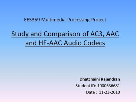 EE5359 Multimedia Processing Project Study and Comparison of AC3, AAC and HE-AAC Audio Codecs Dhatchaini Rajendran Student ID: 1000636681 Date : 11-23-2010.