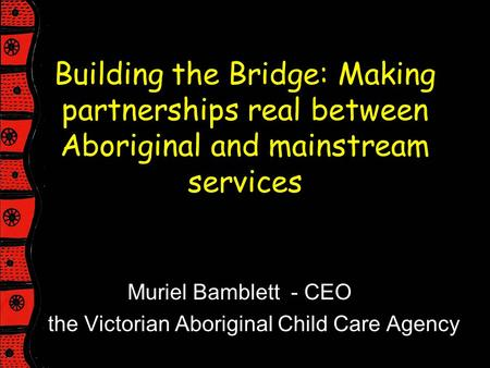 Building the Bridge: Making partnerships real between Aboriginal and mainstream services Muriel Bamblett - CEO the Victorian Aboriginal Child Care Agency.