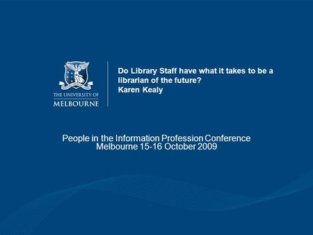 Do Library Staff have what it takes to be a librarian of the future? Karen Kealy People in the Information Profession Conference Melbourne 15-16 October.