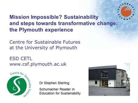 Mission Impossible? Sustainability and steps towards transformative change: the Plymouth experience Centre for Sustainable Futures at the University of.