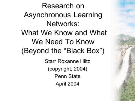 "1 Research on Asynchronous Learning Networks: What We Know and What We Need To Know (Beyond the ""Black Box"") Starr Roxanne Hiltz (copyright, 2004) Penn."