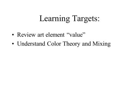 "Learning Targets: Review art element ""value"" Understand Color Theory and Mixing."