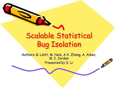 Scalable Statistical Bug Isolation Authors: B. Liblit, M. Naik, A.X. Zheng, A. Aiken, M. I. Jordan Presented by S. Li.