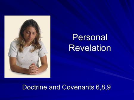 Personal Revelation Doctrine and Covenants 6,8,9.