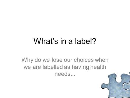 What's in a label? Why do we lose our choices when we are labelled as having health needs...