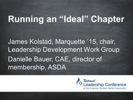"Running an ""Ideal"" Chapter James Kolstad, Marquette '15, chair, Leadership Development Work Group Danielle Bauer, CAE, director of membership,"