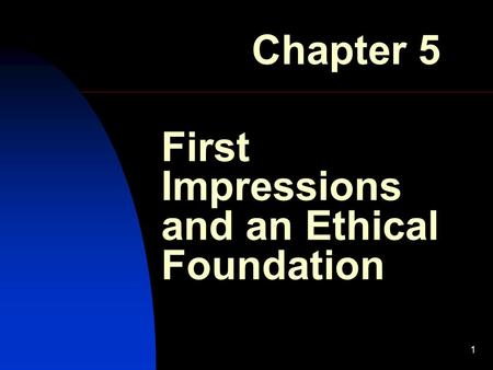 1 First Impressions and an Ethical Foundation Chapter 5.