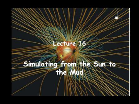 Lecture 16 Simulating from the Sun to the Mud. Space Weather Modeling Framework – 1 [Tóth et al., 2007] The SWMF allows developers to combine models without.