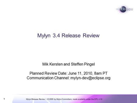 Mylyn Release Review | © 2009 by Mylyn Committers, made available under the EPL v1.0 1 Mylyn 3.4 Release Review Mik Kersten and Steffen Pingel Planned.