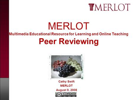 MERLOT Multimedia Educational Resource for Learning and Online Teaching Peer Reviewing Cathy Swift MERLOT August 9, 2008.