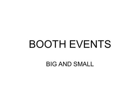 BOOTH EVENTS BIG AND SMALL. BOOTH EVENTS Booth Policy Booth Philosophy Types of Booth Events How to Find Booth Events Booth Fees Booking homeshows Recruiting.