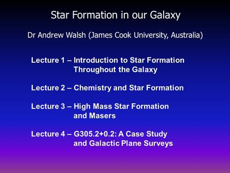 Star Formation in our Galaxy Dr Andrew Walsh (James Cook University, Australia) Lecture 1 – Introduction to Star Formation Throughout the Galaxy Lecture.