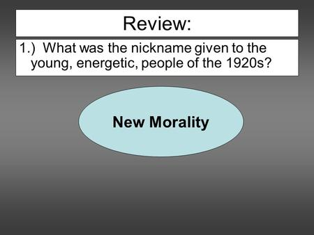 Review: 1.) What was the nickname given to the young, energetic, people of the 1920s? New Morality.