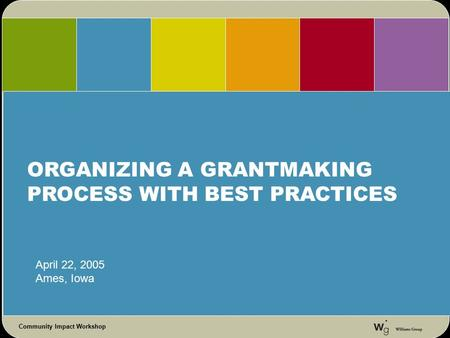 Community Impact Workshop ORGANIZING A GRANTMAKING PROCESS WITH BEST PRACTICES April 22, 2005 Ames, Iowa.