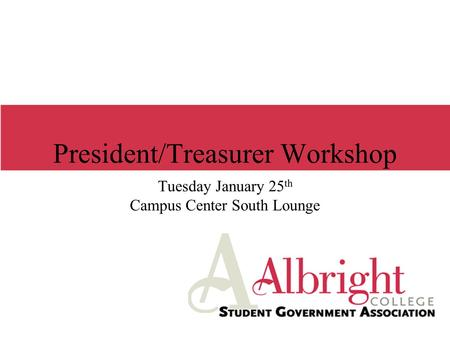 President/Treasurer Workshop Tuesday January 25 th Campus Center South Lounge.