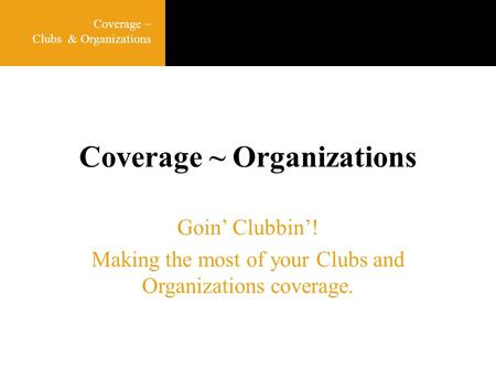 Coverage ~ Organizations Goin' Clubbin'! Making the most of your Clubs and Organizations coverage. Coverage ~ Clubs & Organizations.