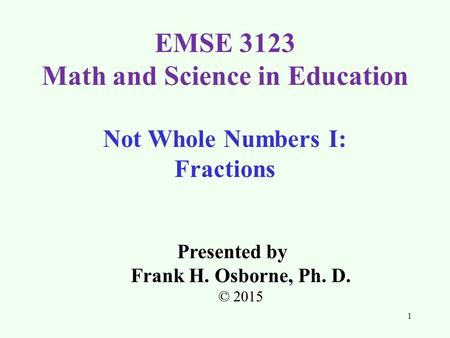 Not Whole Numbers I: Fractions Presented by Frank H. Osborne, Ph. D. © 2015 EMSE 3123 Math and Science in Education 1.