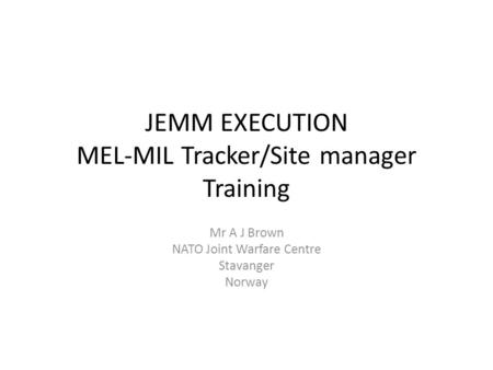JEMM EXECUTION MEL-MIL Tracker/Site manager Training Mr A J Brown NATO Joint Warfare Centre Stavanger Norway.