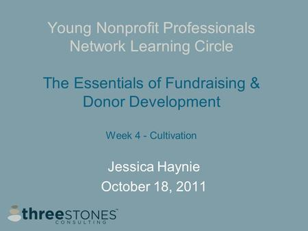 Young Nonprofit Professionals Network Learning Circle The Essentials of Fundraising & Donor Development Week 4 - Cultivation Jessica Haynie October 18,