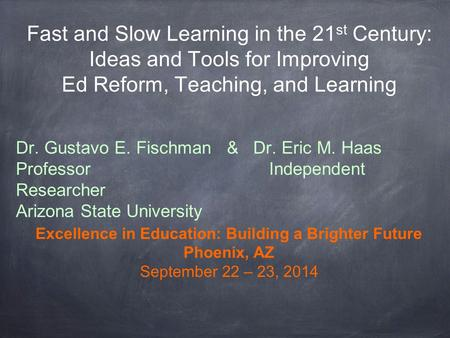 Fast and Slow Learning in the 21 st Century: Ideas and Tools for Improving Ed Reform, Teaching, and Learning Dr. Gustavo E. Fischman & Dr. Eric M. Haas.