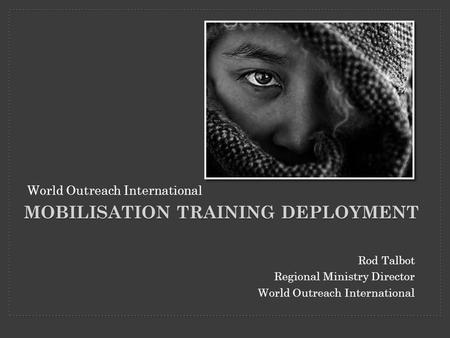 Rod Talbot Regional Ministry Director World Outreach International MOBILISATION TRAINING DEPLOYMENT World Outreach International.