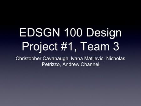 EDSGN 100 Design Project #1, Team 3 Christopher Cavanaugh, Ivana Matijevic, Nicholas Petrizzo, Andrew Channel.