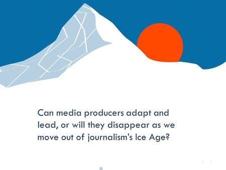 Q Media Labs Can media producers adapt and lead, or will they disappear as we move out of journalism's Ice Age?