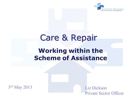 Care & Repair Care & Repair Working within the Scheme of Assistance Liz Dickson Private Sector Officer 3 rd May 2013.