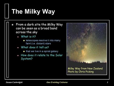 Susan CartwrightOur Evolving Universe1 The Milky Way n From a dark site the Milky Way can be seen as a broad band across the sky l l What is it?   telescopes.