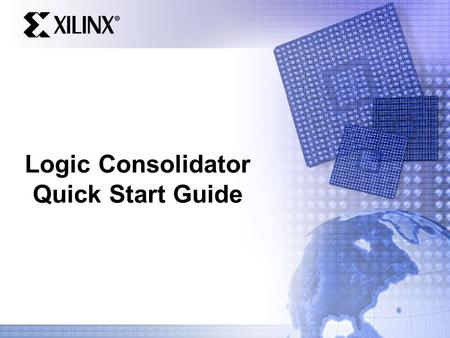 Logic Consolidator Quick Start Guide. Logic Consolidator Easy way to demonstrate cost savings with CPLD – Shows worst case scenario Device size Cost of.
