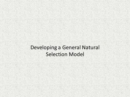 Developing a General Natural Selection Model 1. Developing a General Model We have studied 3 cases in detail. – Antibiotic resistance – Impact of the.