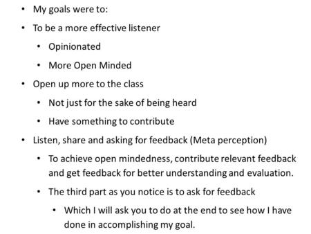 My goals were to: To be a more effective listener Opinionated More Open Minded Open up more to the class Not just for the sake of being heard Have something.