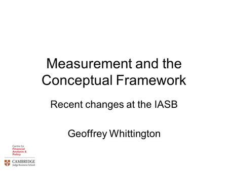 Measurement and the Conceptual Framework Recent changes at the IASB Geoffrey Whittington.