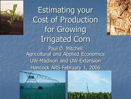 Estimating your Cost of Production for Growing Irrigated Corn Paul D. Mitchell Agricultural and Applied Economics UW-Madison and UW-Extension Hancock ARS.