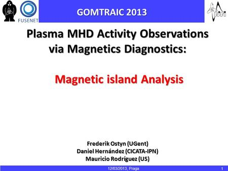 12/03/2013, Praga 1 Plasma MHD Activity Observations via Magnetics Diagnostics: Magnetic island Analysis Magnetic island Analysis Frederik Ostyn (UGent)