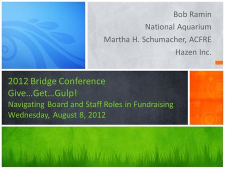 Bob Ramin National Aquarium Martha H. Schumacher, ACFRE Hazen Inc. 2012 Bridge Conference Give…Get…Gulp! Navigating Board and Staff Roles in Fundraising.