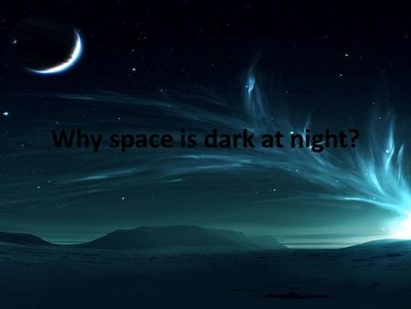 Why space is dark at night?. Why isn't the night sky uniformly at least as bright as the surface of the Sun? If you add up all the photons spewing out.