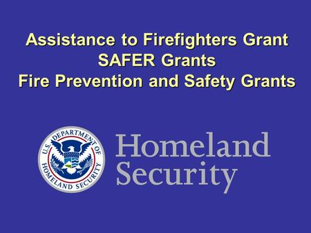 Assistance to Firefighters Grant SAFER Grants Fire Prevention and Safety Grants.