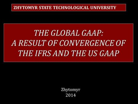 THE GLOBAL GAAP: A RESULT OF CONVERGENCE OF THE IFRS AND THE US GAAP ZHYTOMYR STATE TECHNOLOGICAL UNIVERSITY Zhytomyr 2014.