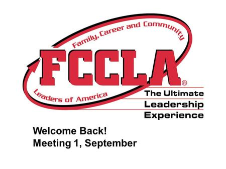 "Welcome Back! Meeting 1, September 3rd. Opening Ceremony President- ""We are members of Family, Career and Community Leaders of America. Our mission is."