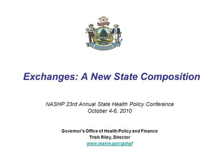Exchanges: A New State Composition NASHP 23rd Annual State Health Policy Conference October 4-6, 2010 Governor's Office of Health Policy and Finance Trish.