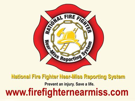 Overview The National Fire Fighter Near-Miss Reporting System is a voluntary, confidential, non-punitive and secure reporting system with the goal of.